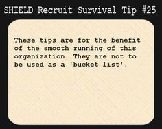 S.H.I.E.L.D. Recruit Survival Tip #25:These tips are for the benefit of the smooth running of this organization. They are not to be used as a 'bucket list'.