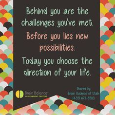 Behind you are the #challenges you've met. Before you lies new #possibilities. #Today you choose the #direction of your #life. #wordstoliveby #quote #inspiration #motivational #Utah #brainbalance #addressthecause