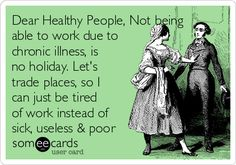 Dear Healthy People, Not being able to work due to chronic illness, is no holiday. Let's trade places, so I can just be tired of work instead of sick, useless & poor | Somewhat Topical Ecard