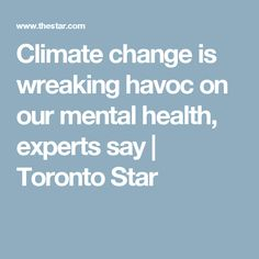 Climate change is wreaking havoc on our mental health, experts say | Toronto Star