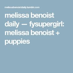 melissa benoist daily — fysupergirl:   melissa benoist + puppies