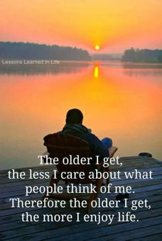 The older I get the less I care about what people think of me Therefore the older I get, the more I enjoy life | Inspirational Quotes