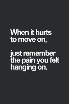 When it hurts to move on, just remember the pain you felt hanging on. thedailyquotes.com
