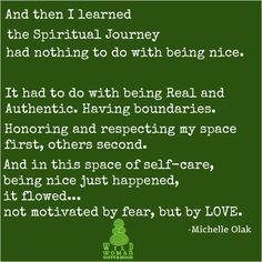 And then I learned the spiritual journey had nothing to do with being nice. It had to do with being real and authentic. Having boundaries. Honoring and respecting my space first, others second. And in this space of self-care, being nice just happened, it flowed... not motivated by fear, but by love.  ~ Michelle Olak  WILD WOMAN SISTERHOOD Embody your Wild Nature