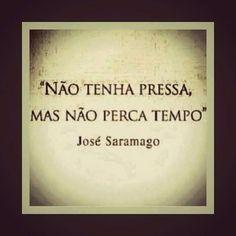 """""""Não tenha pressa, mas não perca tempo"""" José Saramago"""