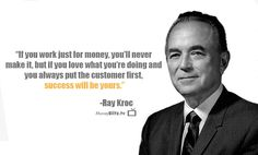 If you work just for money, you'll never make it,  but if you love what you're doing and you always put the customer first,  success will be yours. -Ray Kroc