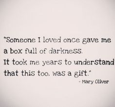 Someone I loved once gave me a box full of darkness. It took me years to understand that this too was a gift. ~Mary Oliver
