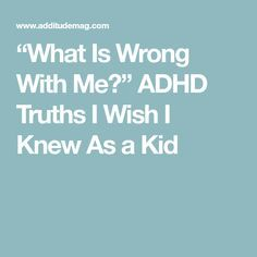 """""""What Is Wrong With Me?"""" ADHD Truths I Wish I Knew As a Kid"""