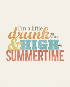I'm a little drunk on you, and high on summertime...