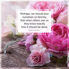 We should love ourselves so fiercely...