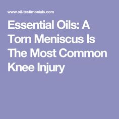 Essential Oils: A Torn Meniscus Is The Most Common Knee Injury