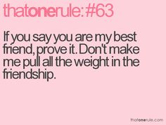 If you say you are my best friend, prove it. Don't make me pull all the weight in the friendship. Bff Quotes, Advice Quotes, Best Friend Quotes, Wise Quotes, Quotable Quotes, Funny Quotes, Inspirational Quotes, Wise Sayings, Funny Love Letters