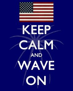 Keep Calm & Wave On. Happy 4th of July!