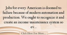 The most popular Jerry Brown Quotes About Failure - 18864 : Jobs for every American is doomed to failure because of modern automation and production. We ought to recognize it and create an income-maintenance system : Best Failure Quotes Jerry Brown, Failure Quotes
