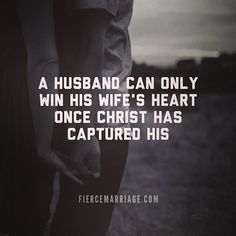 A husband can only win his wife's heart once Christ has captured his. -by fiercemarriage.com