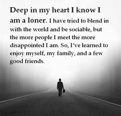 Deep in my heart i know i am a loner. I have tried to blend in with the world and be sociable, but the more people i meet the more dissapointed i am.so, i've learned to enjoy myself, and a few good friends.
