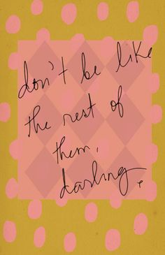 Don't be like the rest of them darling.  So true!