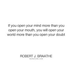 "Robert J. Braathe - ""If you open your mind more than you open your mouth, you will open your world more..."". doubt, open-mindedness, silence-speaks"