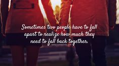 Sometimes two people have to fall apart to realize how much they need to fall back together. #beautifulquotes, #bestquotes, #quotes, #wisdomquotes, #funtresting