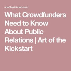 What Crowdfunders Need to Know About Public Relations | Art of the Kickstart