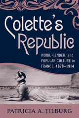 COLETTE's REPUBLIC: WORK, GENDER, AND POPULAR CULTURE IN FRANCE, 1870-1914~Patricia A. Tilburg~Berghahn Books~2009