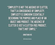 Simplicity is not the absence of clutter, that's a consequence of simplicity.... - Jonathan Ive at Lifehack Quotes
