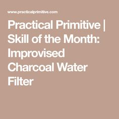 Practical Primitive | Skill of the Month: Improvised Charcoal Water Filter