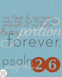 """""""my flesh and my heart may fail, but God is the strength of my heart and my portion forever."""" psalm 73:26"""