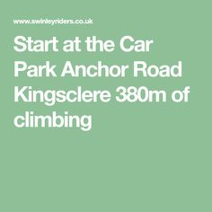Start at the Car Park Anchor Road Kingsclere 380m of climbing