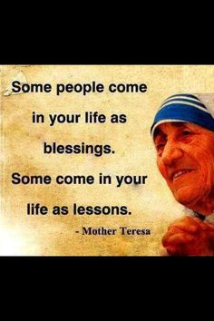 Some people come in your life as blessings. Some cone in your life as lessons. -Mother Teresa