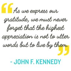 Quotation: As we express our gratitude, we must never forget that the highest appreciation is not to utter words but to live by them. John F. Kennedy