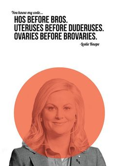 "LOVE HER!!  ""You know my code. Hos before bros. Uteruses before duderuses. Ovaries before brovaries."" -Leslie Knope"