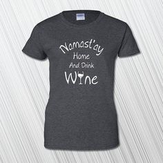 Namastay Home And Drink Wine on the front of a high quality 100% cotton T-shirt. Available in Mens and Womens Shirts.  *** Please Note: Light