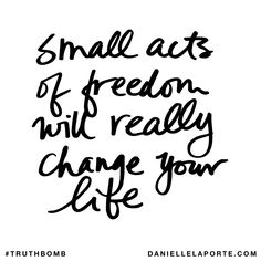 Small acts of freedom will really change your life. Subscribe: DanielleLaPorte.com #Truthbomb #Words #Quotes