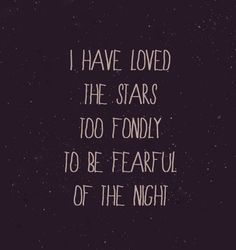 Though my soul may set in darkness, it will rise in perfect light;  I have loved the stars too fondly to be fearful of the night. -Sarah Williams #exactly