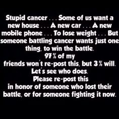 . . . Some of us want a new house . . . A new car . . . A new mobile . . . To lose weight . . . But someone battling cancer wants just one thing, to win, to win the battle. 97% of my friends won't share/post this, but 3% will. Let's see who does.. Please share/re-post this in honor of someone who lost their battle, or for someone fighting it now . . . . . .