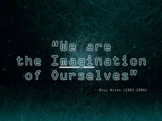 """All matter is merely energy condensed to a slow vibration, that we are all one consciousness experiencing itself subjectively, there is no such thing as death, life is only a dream, and we are the imagination of ourselves""  ― Bill Hicks"