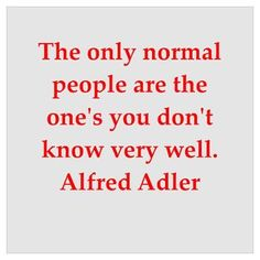 The only normal people are the one's you don't know very well. Alfred Adler