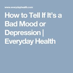 How to Tell If It's a Bad Mood or Depression | Everyday Health