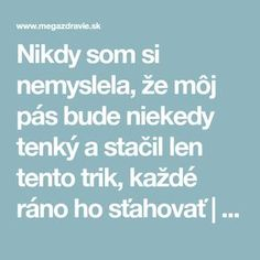 Nikdy som si nemyslela, že môj pás bude niekedy tenký a stačil len tento trik, každé ráno ho sťahovať | MegaZdravie.sk Organic Beauty, Health Fitness, Exercises, Exercise Routines, Tone It Up, Work Outs, Health And Fitness, Excercise, Workouts