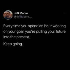 Photo by Jeff Moore on January 22, 2021. Image may contain: 1 person, text that says 'Jeff Moore @JeffMoore Every time you speno an hour working on your goal, you're pulling your tuture into the present. Keep going.'. #Regram via @CKZGMzpj6fg Funny Motivational Quotes, Wise Quotes, Success Quotes, Quotes To Live By, Inspirational Quotes, Daily Life Quotes, Positive Quotes For Life, Daily Motivation, Motivation Quotes