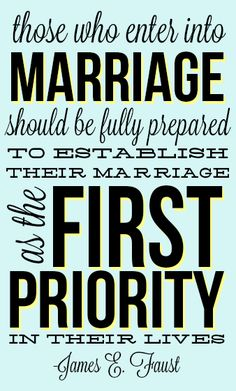 Marriage first. -James E. Faust