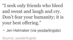 """""""I seek only friends who bleed and sweat and laugh and cry"""" -Jen Hatmaker"""