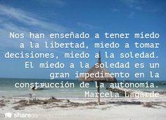 Nos han enseñado a tener miedo a la libertad, miedo a tomar decisiones, miedo a la soledad. El miedo a la soledad es un gran impedimento en la construcción de la autonomía. Marcela Lagarde #frases #8demarzo