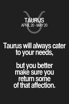 Taurus will always cater to your needs, but you better make sure you return some of that affection. Taurus | Taurus Quotes | Taurus Zodiac Signs