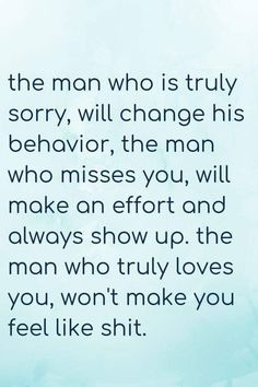 the man who is truly sorry will change his behavior the man who misses you will make an effort and always show up. the man who truly loves you won't make you feel like shit. Wisdom Quotes, True Quotes, Great Quotes, Quotes To Live By, Motivational Quotes, Inspirational Quotes, Real Men Quotes, Heartbroken Quotes, Relationship Quotes