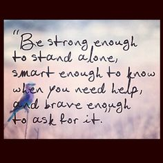 Be strong enough to stand alone, smart enough to know when you need help, and brave enough to ask for it. #quote