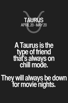A Taurus is the type of friend that's always on chill mode. They will always be down for movie nights. Taurus   Taurus Quotes   Taurus Zodiac Signs