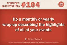 Nonprofit Blog Post Idea No. 104: Do a monthly or yearly wrap-up describing the highlights of all of your events. #eventpromotion