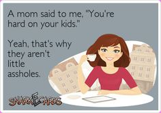 "A mom said to me, ""You're hard on your kids."" Yeah, that's why they aren't little assholes. 